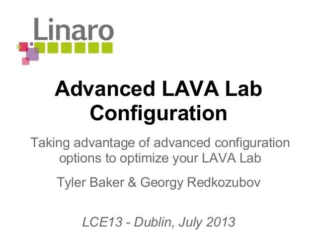 Advanced LAVA Lab Configuration Tyler Baker & Georgy Redkozubov LCE13 - Dublin, July 2013 Taking advantage of advanced con...