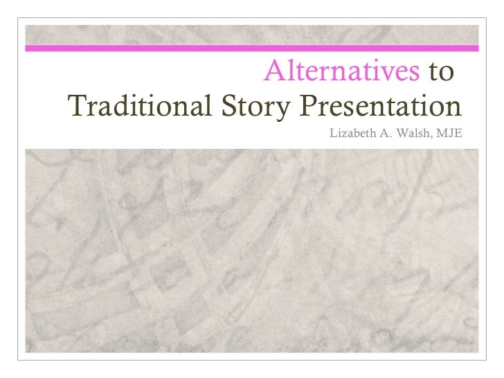 Alternatives toTraditional Story Presentation                   Lizabeth A. Walsh, MJE