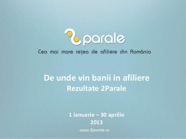 De unde vin banii in afiliereRezultate 2Parale1 ianuarie – 30 aprilie2013