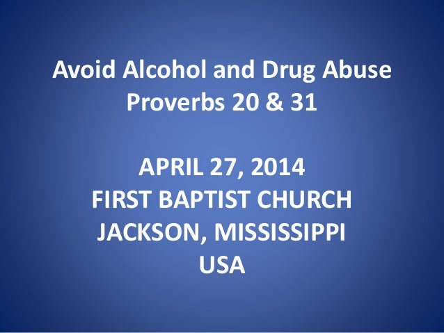 Avoid Alcohol and Drug Abuse Proverbs 20 & 31 APRIL 27, 2014 FIRST BAPTIST CHURCH JACKSON, MISSISSIPPI USA