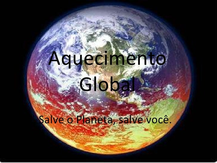 Aquecimento    Global   Salve o Planeta, salve você.