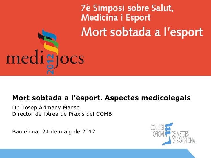 Mort sobtada a l'esport. Aspectes medicolegals      Dr. Josep Arimany Manso      Director de l'Àrea de Praxis del COMB    ...
