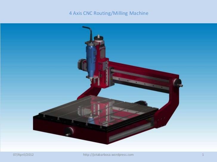 4 Axis CNC Routing/Milling Machine07/April/2012         http://jotabarbosa.wordpress.com   1