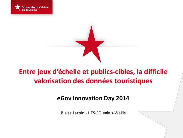 Entre jeux d'échelle et publics-cibles, la difficile valorisation des données touristiques eGov Innovation Day 2014 Blaise...