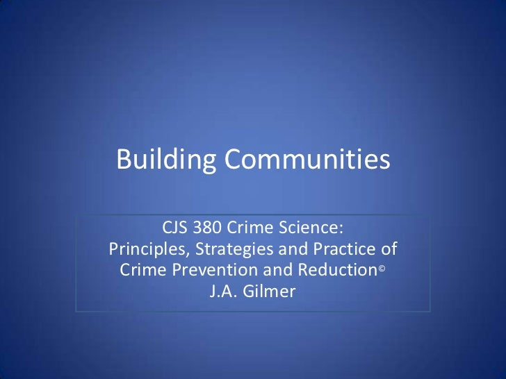Building Communities<br />CJS 380 Crime Science:Principles, Strategies and Practice of<br />Crime Prevention and Reduction...