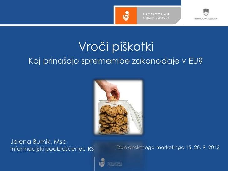 Vroči piškotki      Kaj prinašajo spremembe zakonodaje v EU?Jelena Burnik, MscInformacijski pooblaščenec RS   Dan direktne...