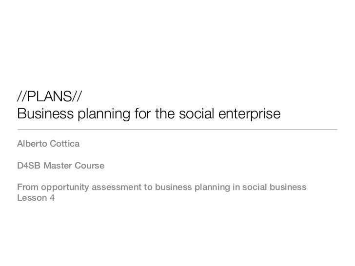 //PLANS//Business planning for the social enterpriseAlberto CotticaD4SB Master CourseFrom opportunity assessment to busine...