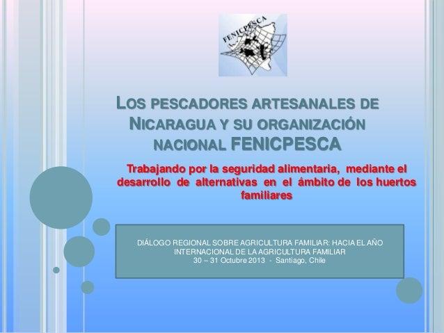 LOS PESCADORES ARTESANALES DE NICARAGUA Y SU ORGANIZACIÓN NACIONAL FENICPESCA Trabajando por la seguridad alimentaria, med...