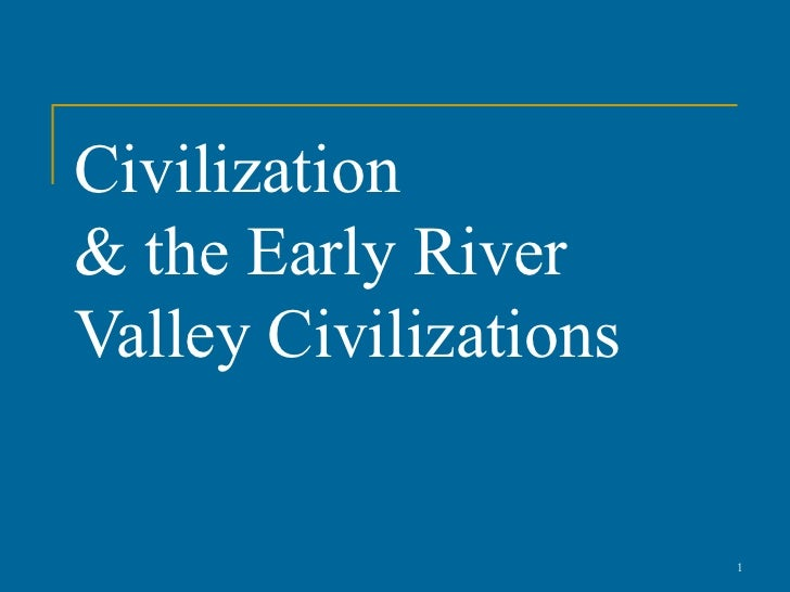 Civilization& the Early RiverValley Civilizations                       1