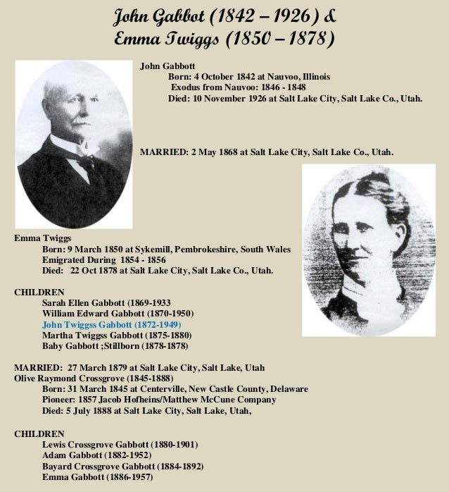 John Gabbot (1842 – 1926) & Emma Twiggs (1850 – 1878) John Gabbott Born: 4 October 1842 at Nauvoo, Illinois Exodus from Na...