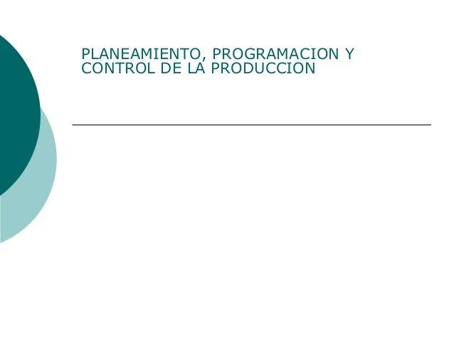 PLANEAMIENTO, PROGRAMACION Y CONTROL DE LA PRODUCCION