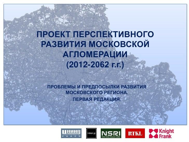 ПРОЕКТ ПЕРСПЕКТИВНОГО РАЗВИТИЯ МОСКОВСКОЙ     АГЛОМЕРАЦИИ      (2012-2062 г.г.)  ПРОБЛЕМЫ И ПРЕДПОСЫЛКИ РАЗВИТИЯ       МОС...