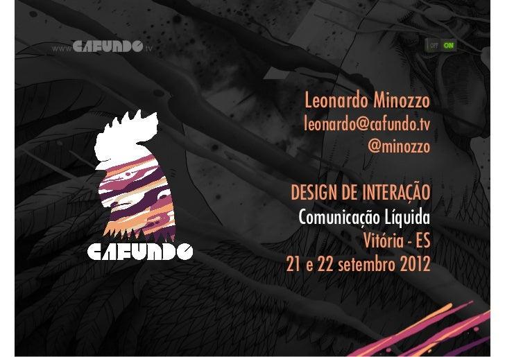 Leonardo Minozzo   leonardo@cafundo.tv            @minozzo DESIGN DE INTERAÇÃO  Comunicação Líquida            Vitória - E...