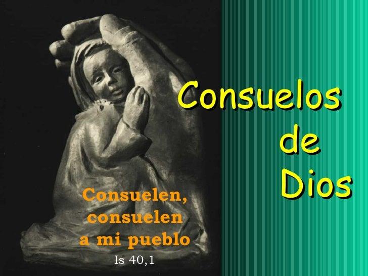 Consuelos  de  Dios Consuelen, consuelen a mi pueblo Is 40,1