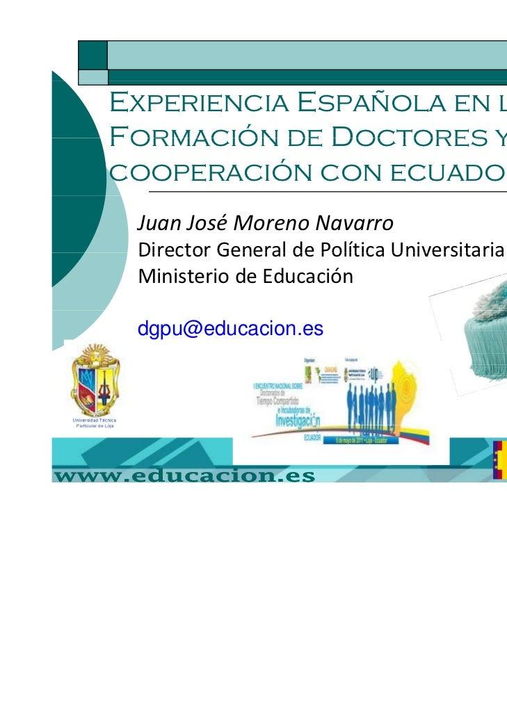 Experiencia Española en laFormación de Doctores y lacooperación con ecuador JuanJoséMorenoNavarro DirectorGeneraldeP...
