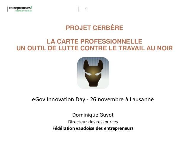 1 PROJET CERBÈRE LA CARTE PROFESSIONNELLE UN OUTIL DE LUTTE CONTRE LE TRAVAIL AU NOIR eGov Innovation Day - 26 novembre à ...
