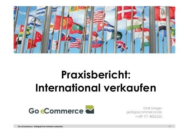 - 1 -Go eCommerce - Erfolgreich im Internet verkaufen! - 1 - Praxisbericht: International verkaufen Olaf Grüger go@goecomm...
