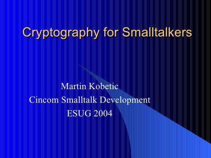 Cryptography for Smalltalkers Martin Kobetic Cincom Smalltalk Development ESUG 2004