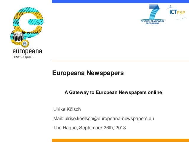 Europeana Newspapers Ulrike Kölsch Mail: ulrike.koelsch@europeana-newspapers.eu The Hague, September 26th, 2013 A Gateway ...