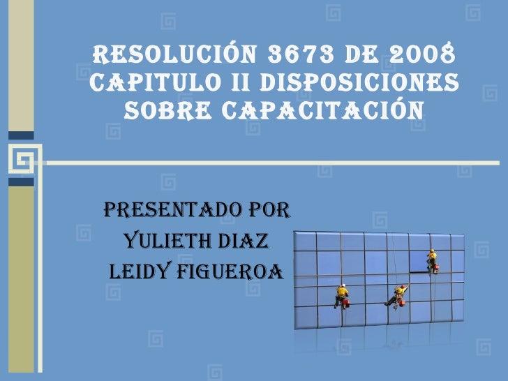 RESOLUCIÓN 3673 DE 2008 CAPITULO II DISPOSICIONES SOBRE CAPACITACIÓN PRESENTADO POR YULIETH DIAZ LEIDY FIGUEROA