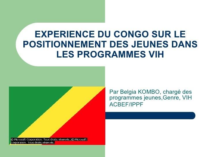 EXPERIENCE DU CONGO SUR LE POSITIONNEMENT DES JEUNES DANS LES PROGRAMMES VIH Par Belgia KOMBO, chargé des programmes jeune...