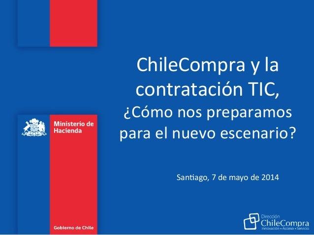 ChileCompra  y  la   contratación  TIC,   ¿Cómo  nos  preparamos   para  el  nuevo  escenario?   ...