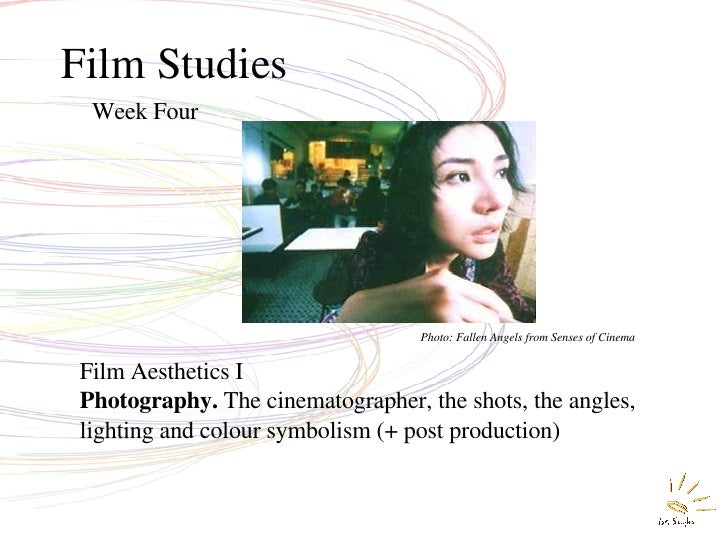 Film Studies Week Four Film Aesthetics I Photography.  The cinematographer, the shots, the angles, lighting and colour sym...