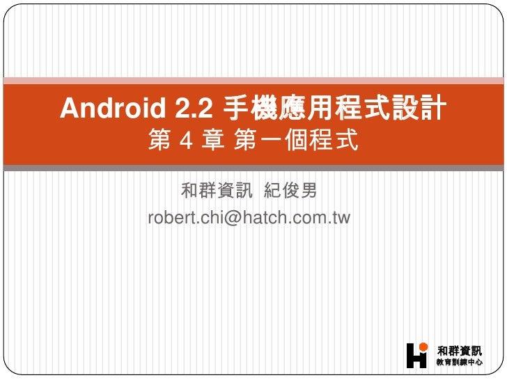 和群資訊  紀俊男<br />robert.chi@hatch.com.tw<br />Android 2.2 手機應用程式設計第 4章 第一個程式<br />
