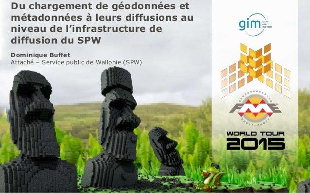 Du chargement de géodonnées et métadonnées à leurs diffusions au niveau de l'infrastructure de diffusion du SPW Dominique ...