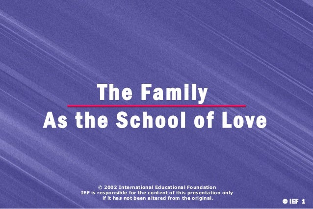The Family As the School of Love © 2002 International Educational Foundation IEF is responsible for the content of this pr...