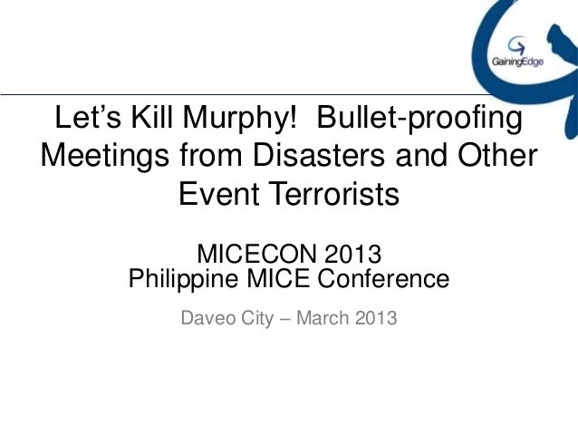 Let's Kill Murphy! Bullet-proofingMeetings from Disasters and Other           Event Terrorists            MICECON 2013    ...