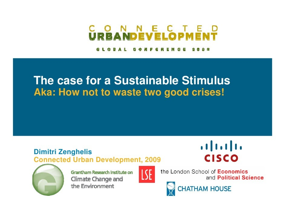 The case for a Sustainable Stimulus Aka: How not to waste two good crises!     Dimitri Zenghelis Connected Urban Developme...