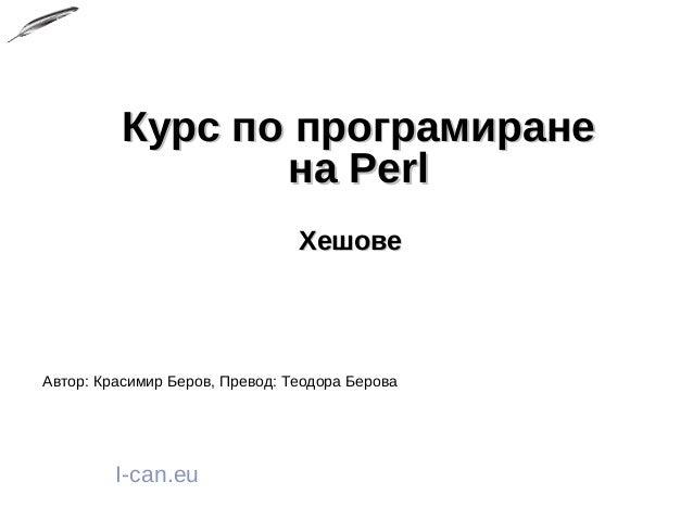 Курс по програмиранеКурс по програмиране на Perlна Perl ХешовеХешове I-can.eu Автор: Красимир Беров, Превод: Теодора Берова