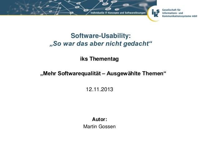 """Software-Usability: """"So war das aber nicht gedacht"""" iks Thementag """"Mehr Softwarequalität – Ausgewählte Themen"""" 12.11.2013 ..."""