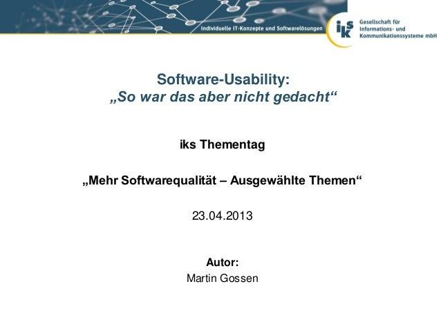 """iks Thementag""""Mehr Softwarequalität – Ausgewählte Themen""""23.04.2013Software-Usability:""""So war das aber nicht gedacht""""Autor..."""