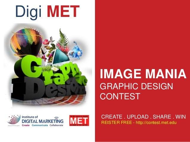IMAGE MANIA GRAPHIC DESIGN CONTEST CREATE . UPLOAD . SHARE . WIN REISTER FREE - http://contest.met.edu Digi MET