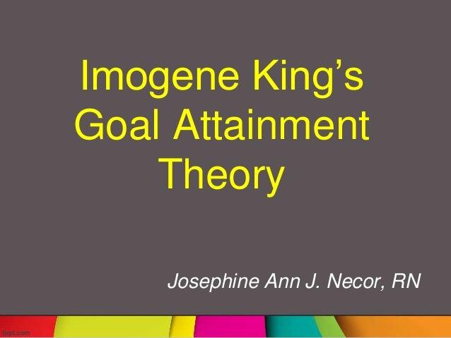 Imogene King's Goal Attainment Theory Josephine Ann J. Necor, RN