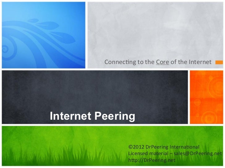 Connec&ng	  to	  the	  Core	  of	  the	  Internet	  Internet Peering                      ©2012	  DrPeering	  Interna&onal...
