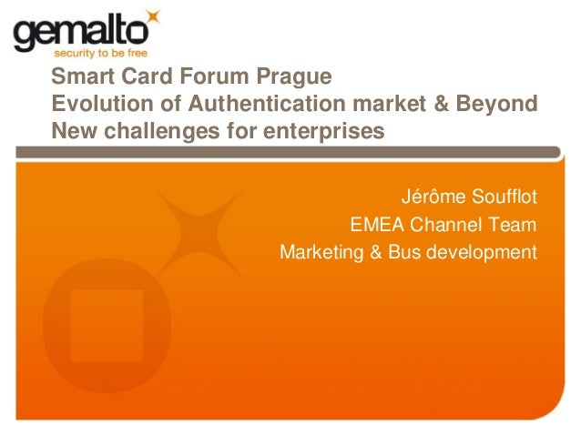 Smart Card Forum PragueEvolution of Authentication market & BeyondNew challenges for enterprises                          ...