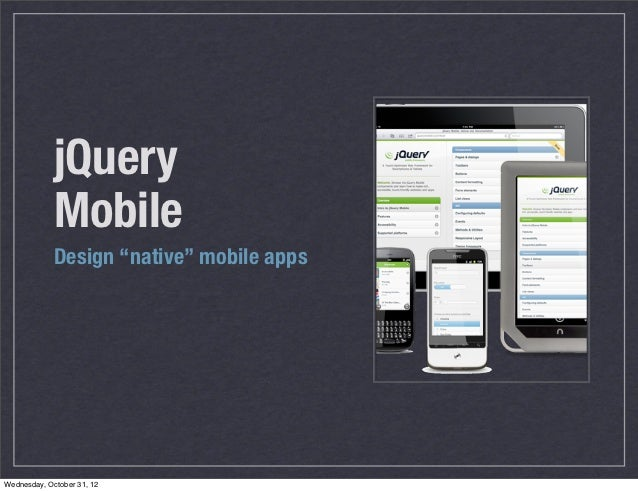 "jQuery             Mobile             Design ""native"" mobile appsWednesday, October 31, 12"