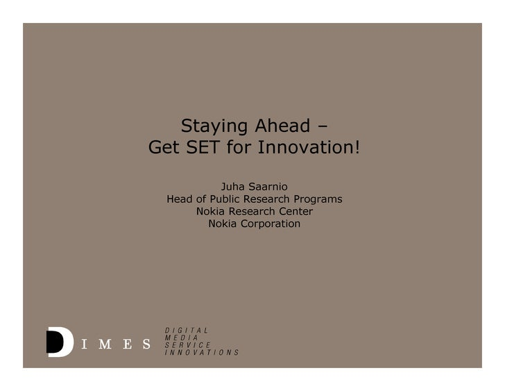 Staying Ahead – Get SET for Innovation!             Juha Saarnio  Head of Public Research Programs       Nokia Research Ce...