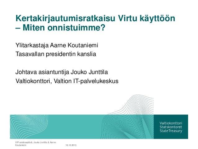 Kertakirjautumisratkaisu Virtu käyttöön – Miten onnistuimme? Ylitarkastaja Aarne Koutaniemi Tasavallan presidentin kanslia...