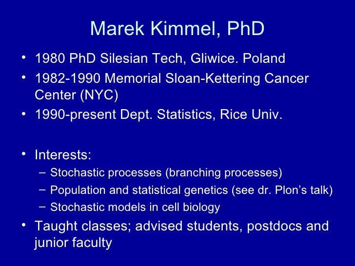 Marek Kimmel, PhD <ul><li>1980 PhD Silesian Tech, Gliwice. Poland </li></ul><ul><li>1982-1990 Memorial Sloan-Kettering Can...