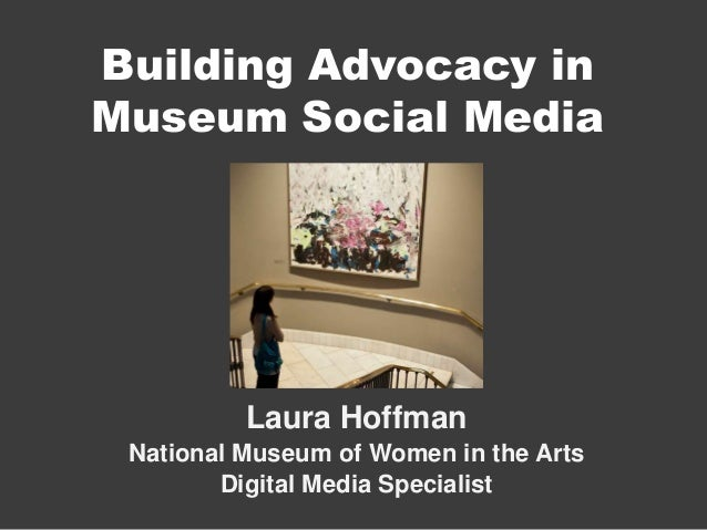 Building Advocacy inMuseum Social Media          Laura Hoffman National Museum of Women in the Arts        Digital Media S...