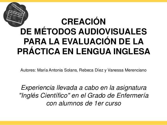 CREACIÓN  DE MÉTODOS AUDIOVISUALES  PARA LA EVALUACIÓN DE LA  PRÁCTICA EN LENGUA INGLESA  Autores: María Antonia Solans, R...