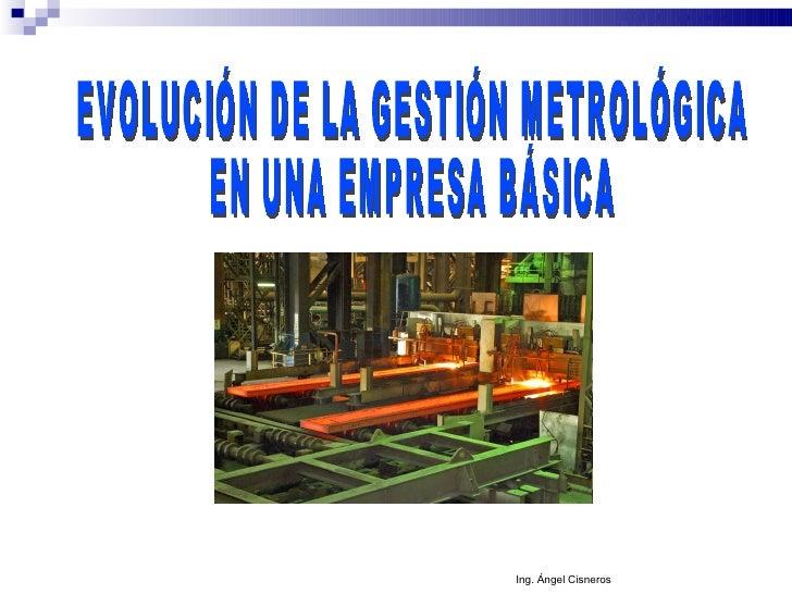 EVOLUCIÓN DE LA GESTIÓN METROLÓGICA EN UNA EMPRESA BÁSICA Ing. Ángel Cisneros