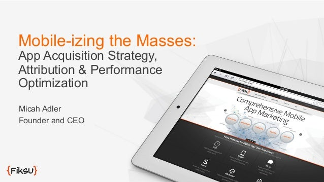 Mobile-izing the Masses: App Acquisition Strategy, Attribution & Performance Optimization Micah Adler Founder and CEO
