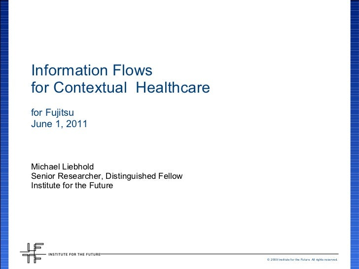 Information Flows for Contextual  Healthcare for Fujitsu June 1, 2011 Michael Liebhold Senior Researcher, Distinguished Fe...