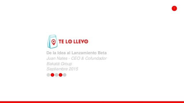 De la Idea al Lanzamiento Beta Juan Nates - CEO & Cofundador Bakatá Group Septiembre 2015 1