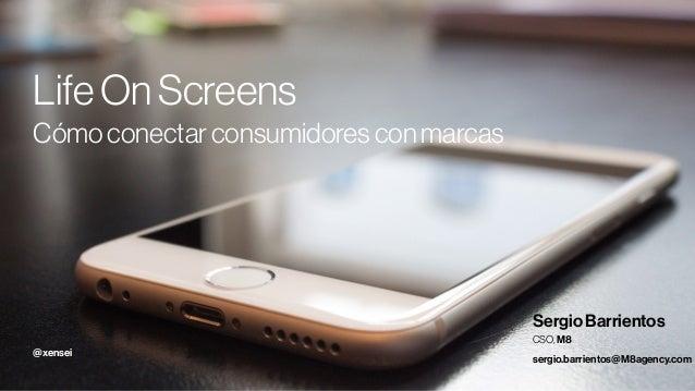 1 LifeOnScreens Cómoconectarconsumidoresconmarcas Sergio Barrientos CSO, M8 sergio.barrientos@M8agency.com @xensei